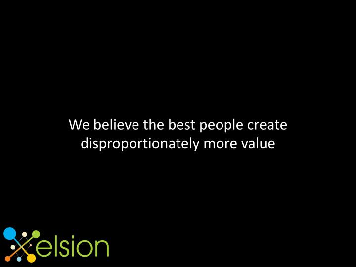 We believe the best people create disproportionately more value