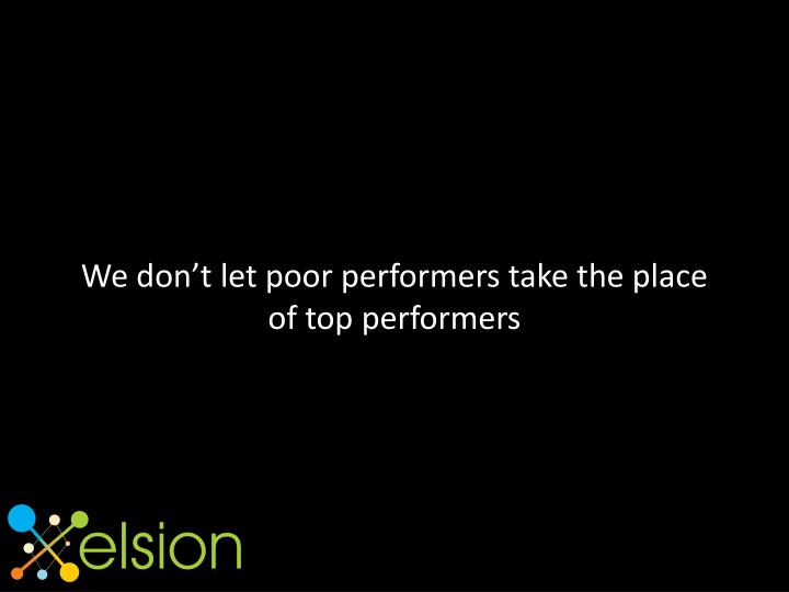 We don't let poor performers take the place of top performers
