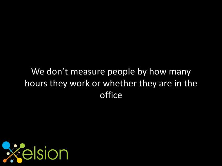 We don't measure people by how many hours they work or whether they are in the office