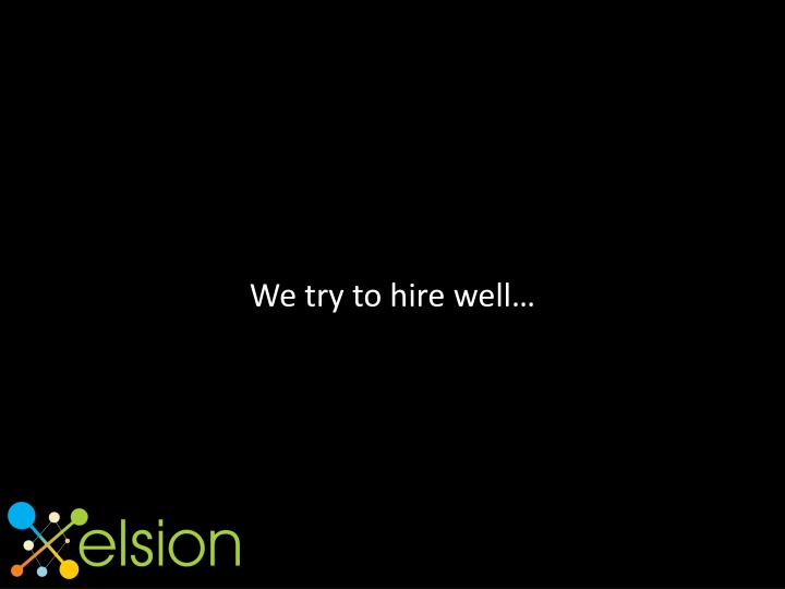 We try to hire well…