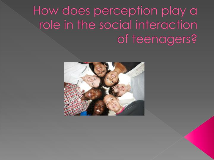 How does perception play a role in the social interaction of teenagers?