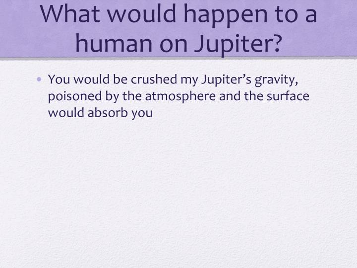 What would happen to a human on Jupiter?