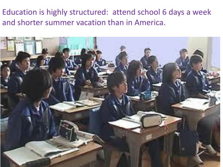 Education is highly structured:  attend school 6 days a week and shorter summer vacation than in America.