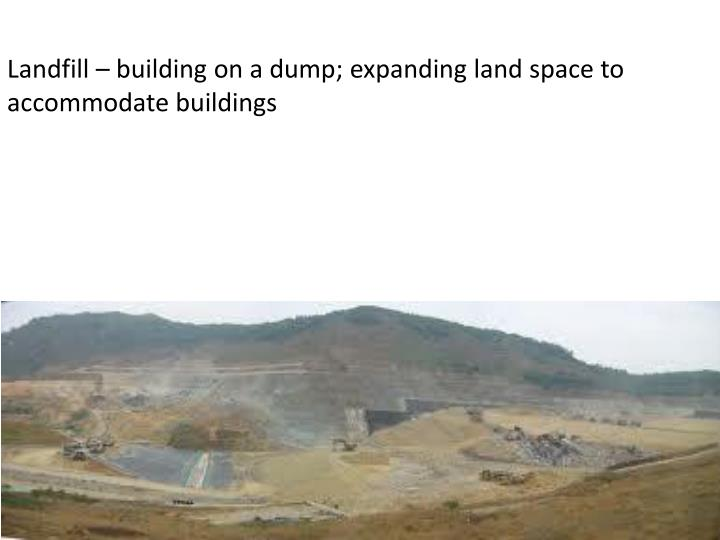 Landfill – building on a dump; expanding land space to accommodate buildings