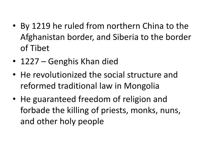 By 1219 he ruled from northern China to the Afghanistan border, and Siberia to the border of Tibet
