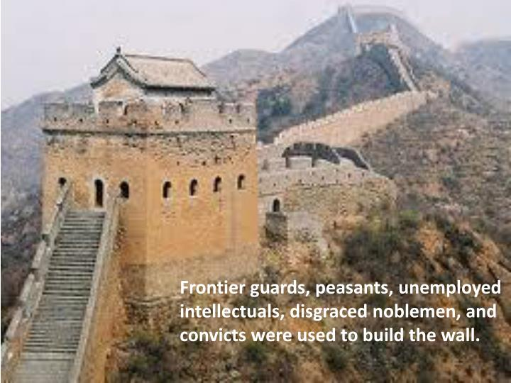 Frontier guards, peasants, unemployed intellectuals, disgraced noblemen, and convicts were used to build the wall.