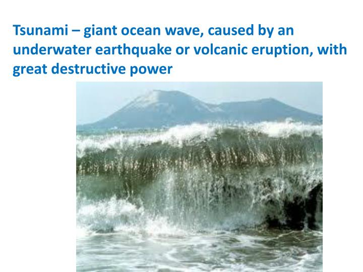 Tsunami – giant ocean wave, caused by an underwater earthquake or volcanic eruption, with great destructive power