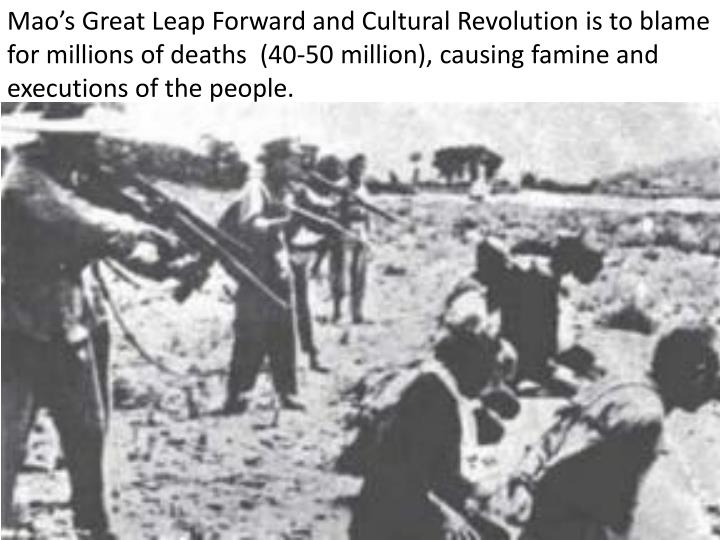 Mao's Great Leap Forward and Cultural Revolution is to blame for millions of deaths  (40-50 million), causing famine and executions of the people.
