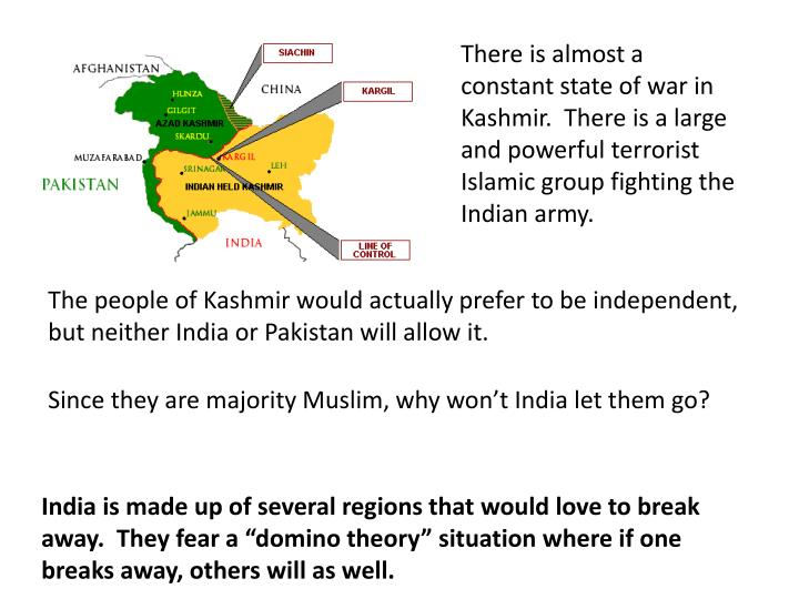 There is almost a constant state of war in Kashmir.  There is a large and powerful terrorist Islamic group fighting the Indian army.