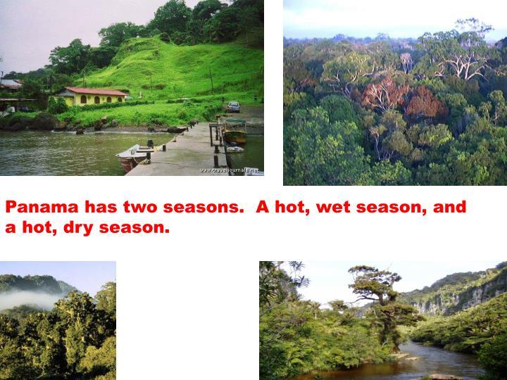 Panama has two seasons.  A hot, wet season, and a hot, dry season.