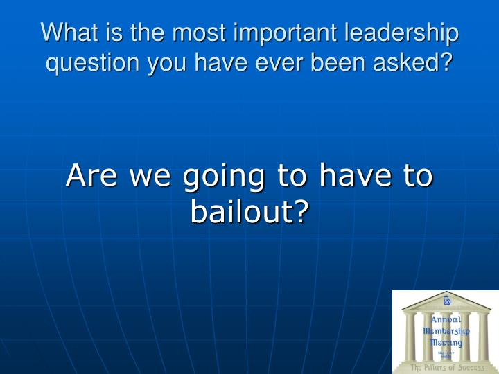 What is the most important leadership question you have ever been asked?