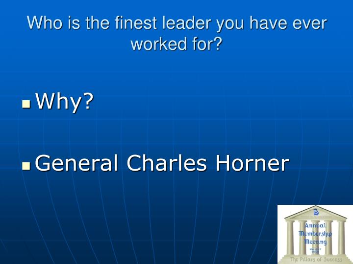 Who is the finest leader you have ever worked for?