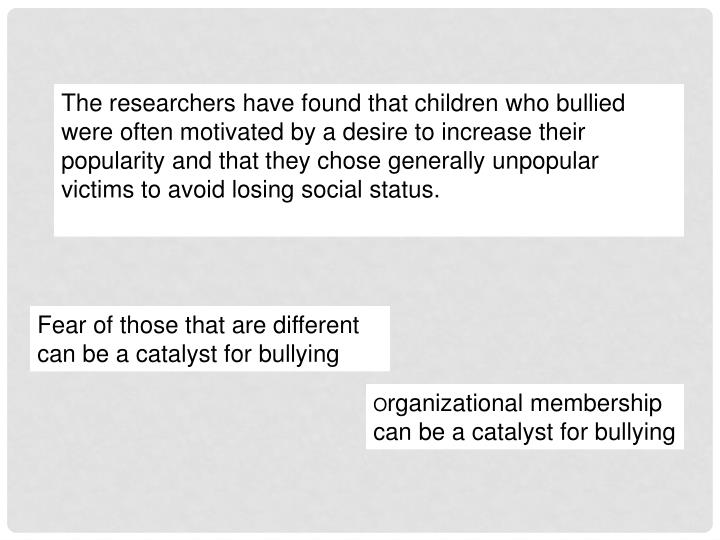 The researchers have found that children who bullied were often motivated by a desire to increase their popularity and that they chose generally unpopular victims to avoid losing social status.