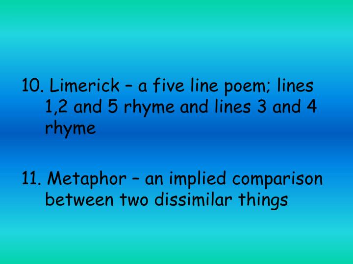 10. Limerick – a five line poem; lines 1,2 and 5 rhyme and lines 3 and 4 rhyme