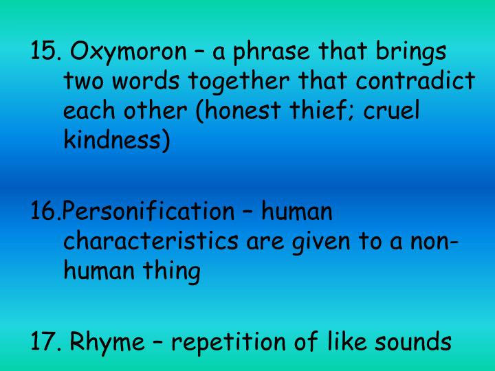 15. Oxymoron – a phrase that brings two words together that contradict each other (honest thief; cruel kindness)