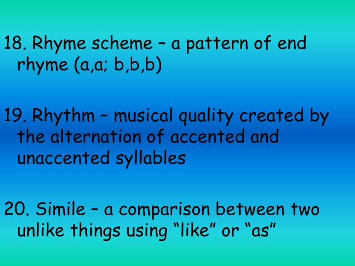 18. Rhyme scheme – a pattern of end rhyme (a,a; b,b,b)