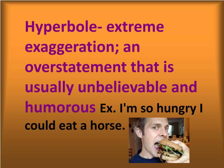 Hyperbole- extreme exaggeration; an overstatement that is usually unbelievable and humorous