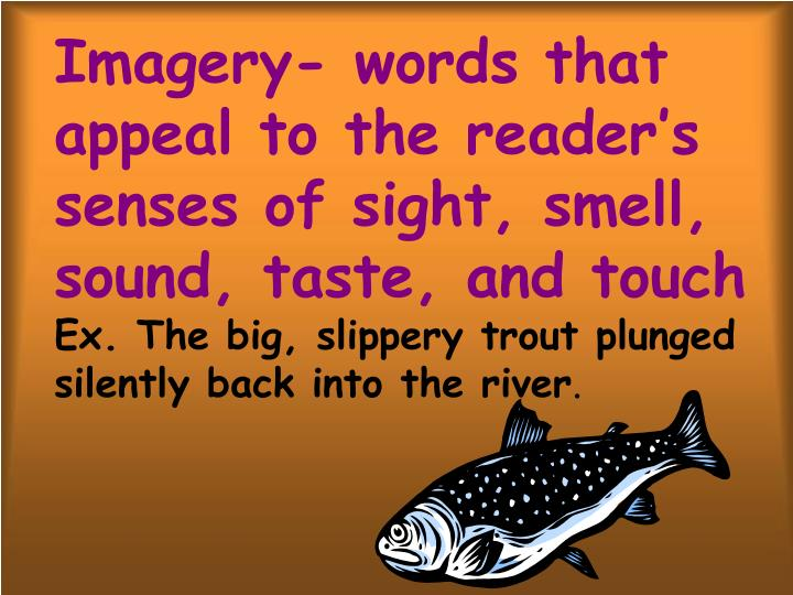 Imagery- words that appeal to the reader's senses of sight, smell, sound, taste, and touch