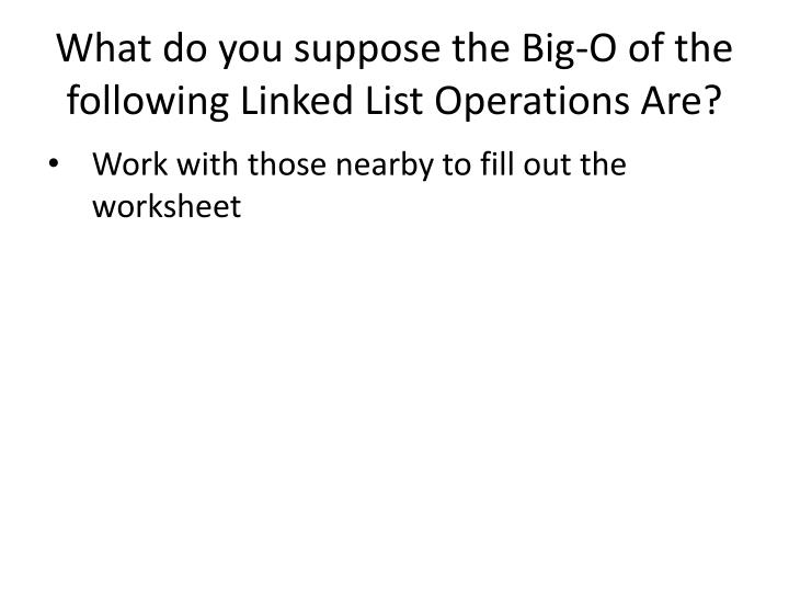 What do you suppose the Big-O of the following Linked List Operations Are?