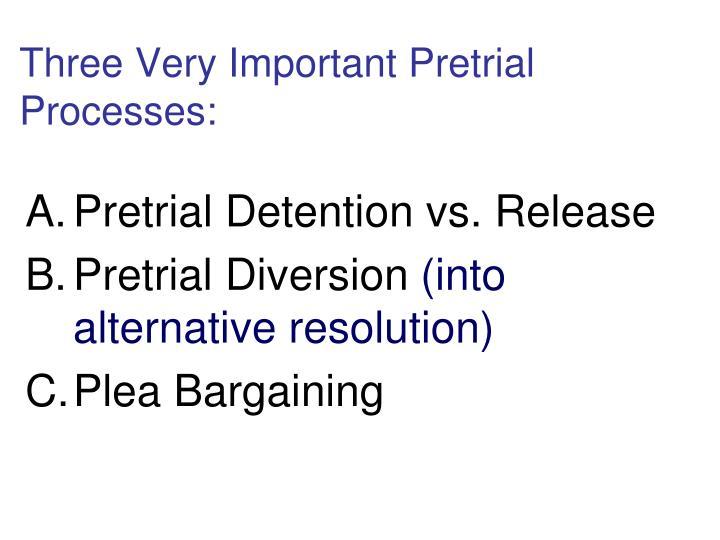 Three Very Important Pretrial Processes: