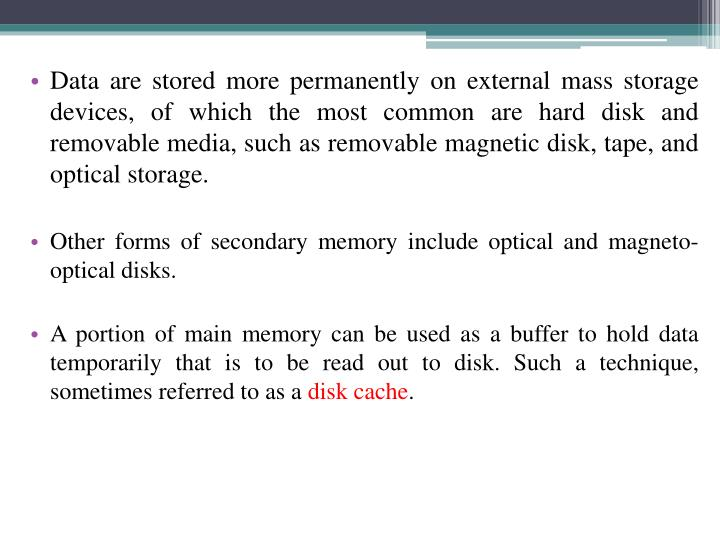 Data are stored more permanently on external mass storage devices, of which the most common are hard disk and removable media, such as removable magnetic disk, tape, and optical storage.