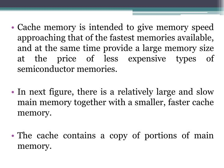 Cache memory is intended to give memory speed approaching that of the fastest memories available, and at the same time provide a large memory size at the price of less expensive types of semiconductor memories.