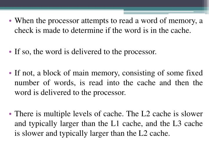 When the processor attempts to read a word of memory, a check is made to determine if the word is in the cache.