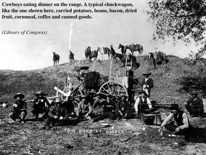 Cowboys eating dinner on the range. A typical chuckwagon, like the one shown here, carried potatoes, beans, bacon, dried fruit, cornmeal, coffee and canned goods.