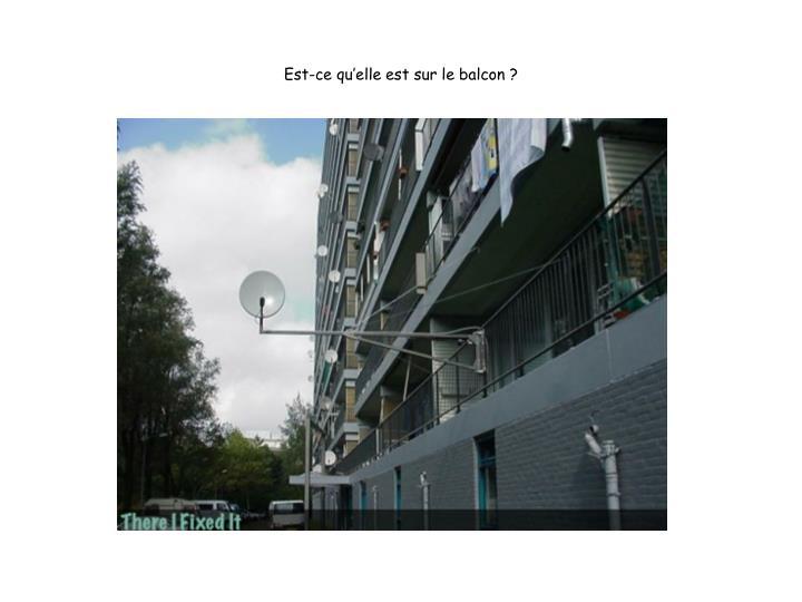 Est-ce qu'elle est sur le balcon ?