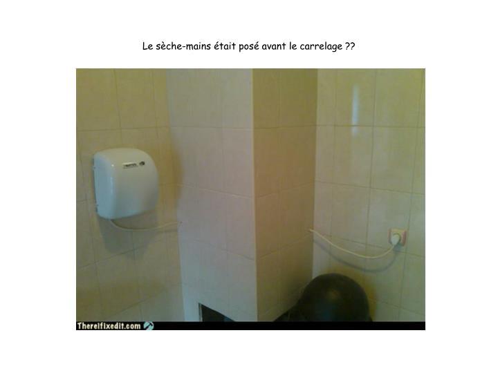 Le sèche-mains était posé avant le carrelage ??