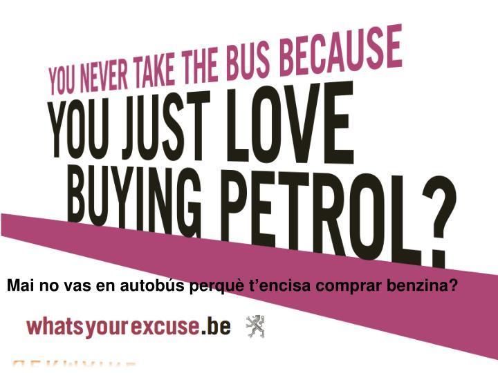 Mai no vas en autobús perquè t'encisa comprar benzina?