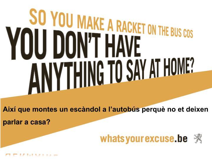 Així que montes un escàndol a l'autobús perquè no et deixen parlar a casa?