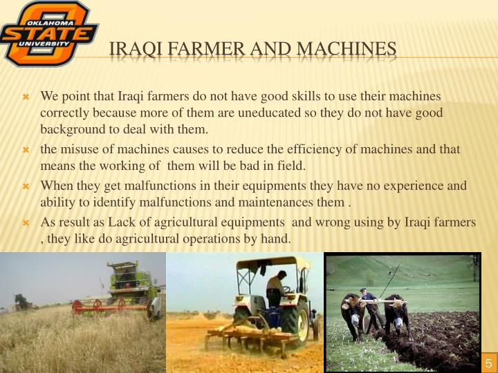 We point that Iraqi farmers do not have good skills to use their machines correctly because more of them are uneducated so they do not have good background to deal with them.
