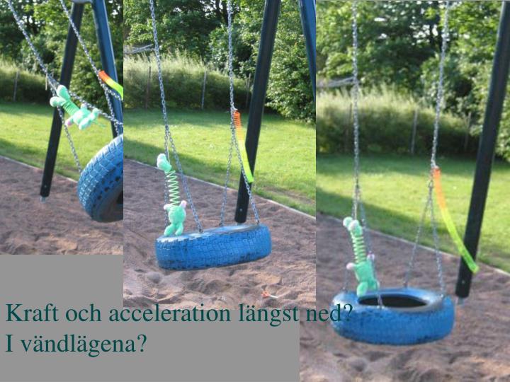 Kraft och acceleration längst ned?