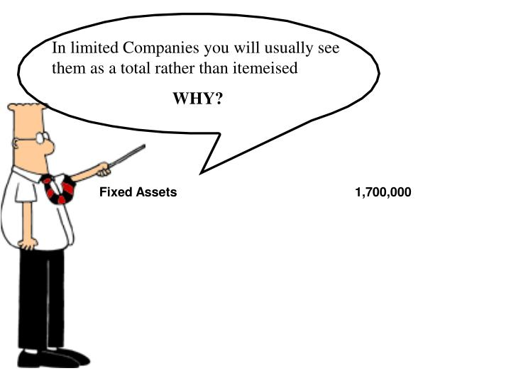 In limited Companies you will usually see them as a total rather than itemeised