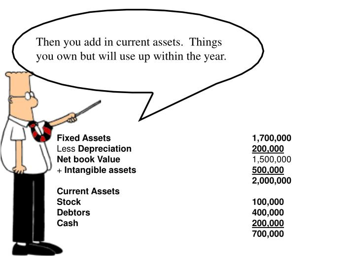 Then you add in current assets.  Things you own but will use up within the year.
