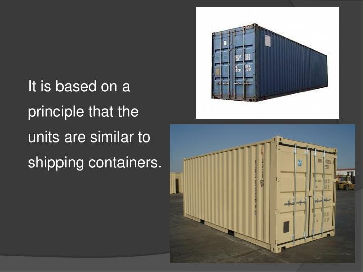 It is based on a principle that the units are similar to shipping containers.