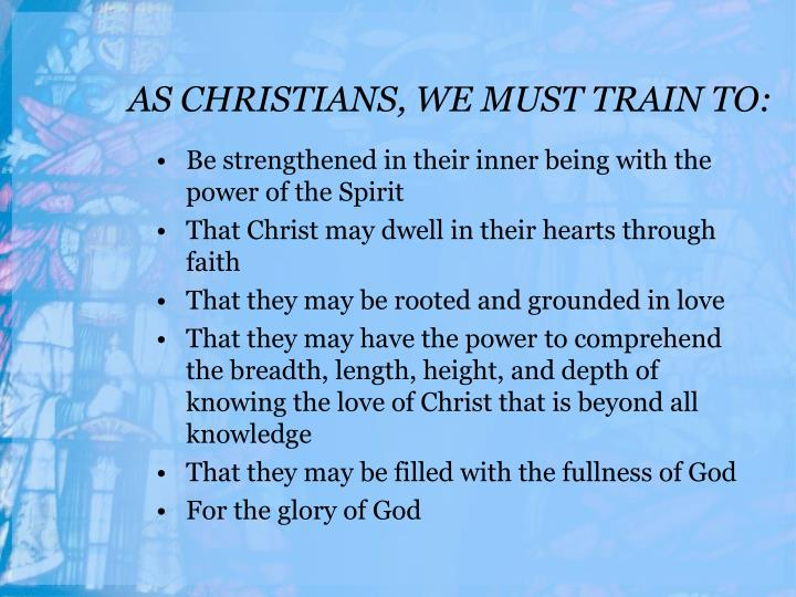 AS CHRISTIANS, WE MUST TRAIN TO: