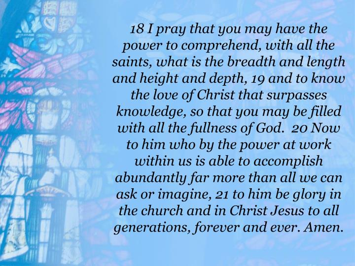 18 I pray that you may have the power to comprehend, with all the saints, what is the breadth and length and height and depth, 19 and to know the love of Christ that surpasses knowledge, so that you may be filled with all the fullness of God.  20 Now to him who by the power at work within us is able to accomplish abundantly far more than all we can ask or imagine, 21 to him be glory in the church and in Christ Jesus to all generations, forever and ever. Amen.