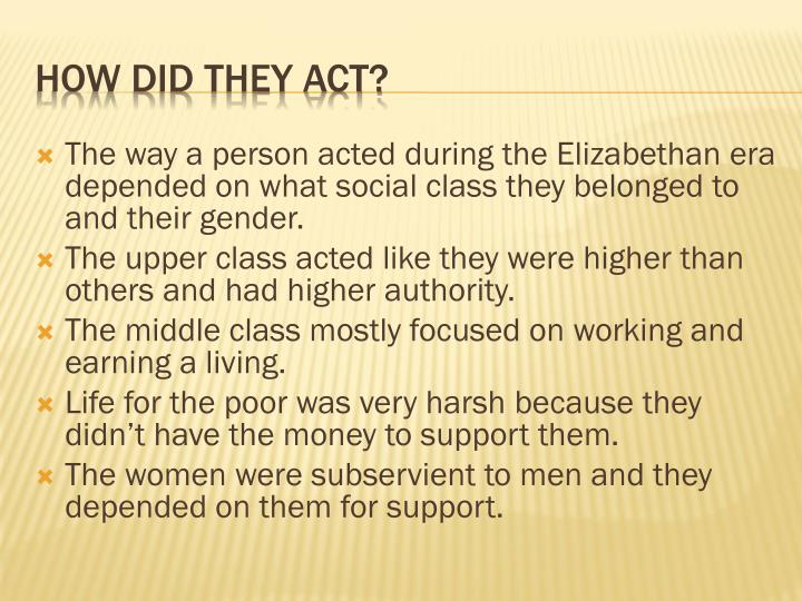 The way a person acted during the Elizabethan era depended on what social class they belonged to and their gender.