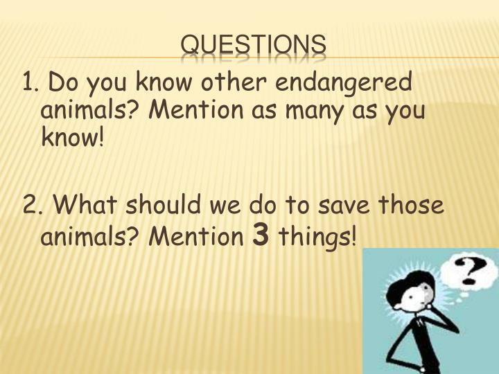 1. Do you know other endangered animals? Mention as many as you know!