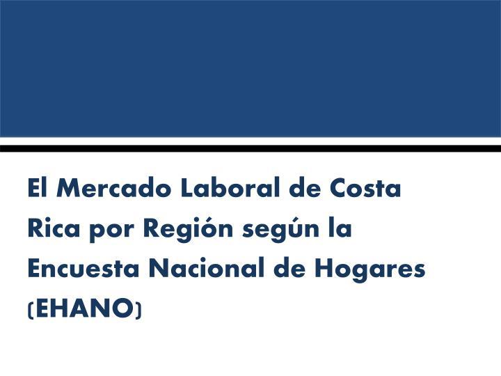 El Mercado Laboral de Costa Rica por Región según la Encuesta Nacional de Hogares (EHANO)