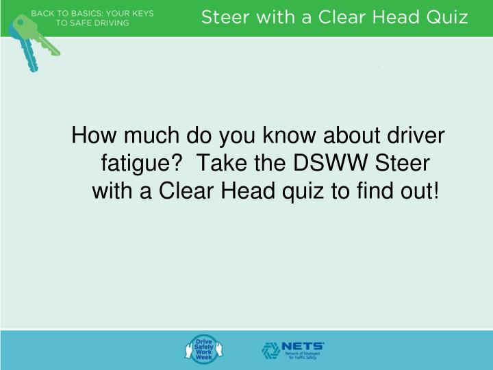 How much do you know about driver fatigue?  Take the DSWW Steer with a Clear Head quiz to find out!
