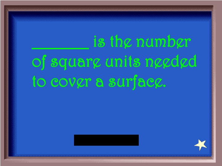 _______ is the number of square units needed to cover a surface.