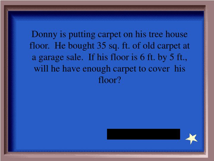Donny is putting carpet on his tree house floor.  He bought 35 sq. ft. of old carpet at a garage sale.  If his floor is 6 ft. by 5 ft., will he have enough carpet to cover  his floor?
