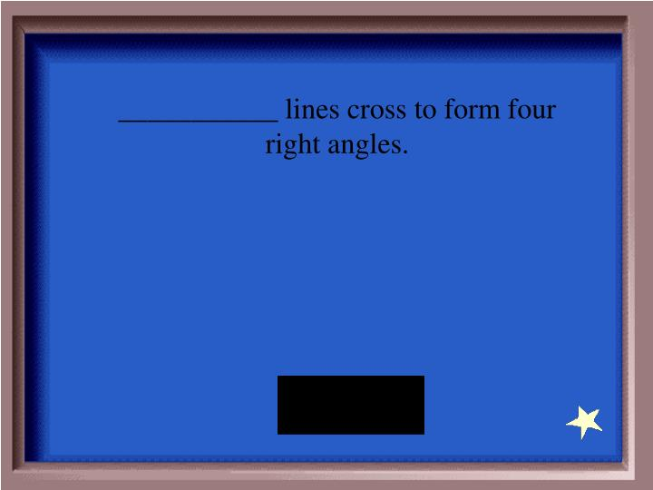___________ lines cross to form four right angles.