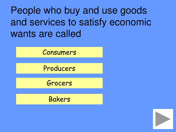 People who buy and use goods and services to satisfy economic wants are called