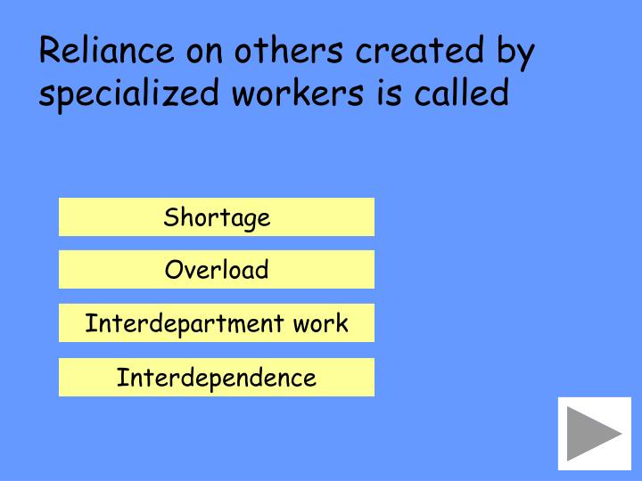 Reliance on others created by specialized workers is called