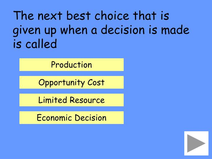 The next best choice that is given up when a decision is made is called