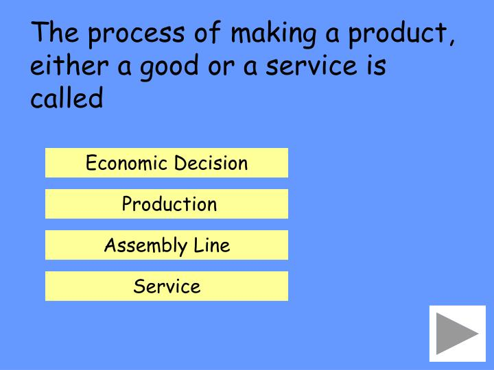The process of making a product, either a good or a service is called